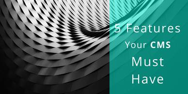 5 Features Your Content Management System Must Have